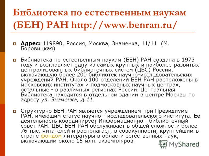 Адрес: 119890, Россия, Москва, Знаменка, 11/11 (М. Боровицкая) Библиотека по естественным наукам (БЕН) РАН создана в 1973 году и возглавляет одну из самых крупных и наиболее развитых централизованных библиотечных систем (ЦБС) России, включающую более