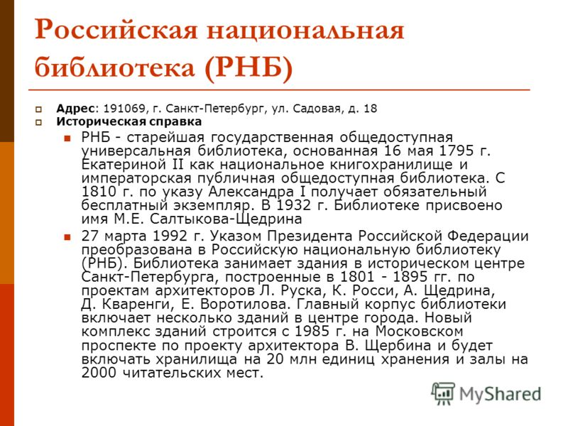 Российская национальная библиотека (РНБ) Адрес: 191069, г. Санкт-Петербург, ул. Садовая, д. 18 Историческая справка РНБ - старейшая государственная общедоступная универсальная библиотека, основанная 16 мая 1795 г. Екатериной II как национальное книго