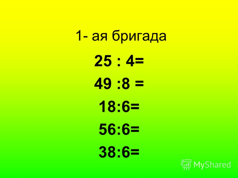 1- ая бригада 25 : 4= 49 :8 = 18:6= 56:6= 38:6=