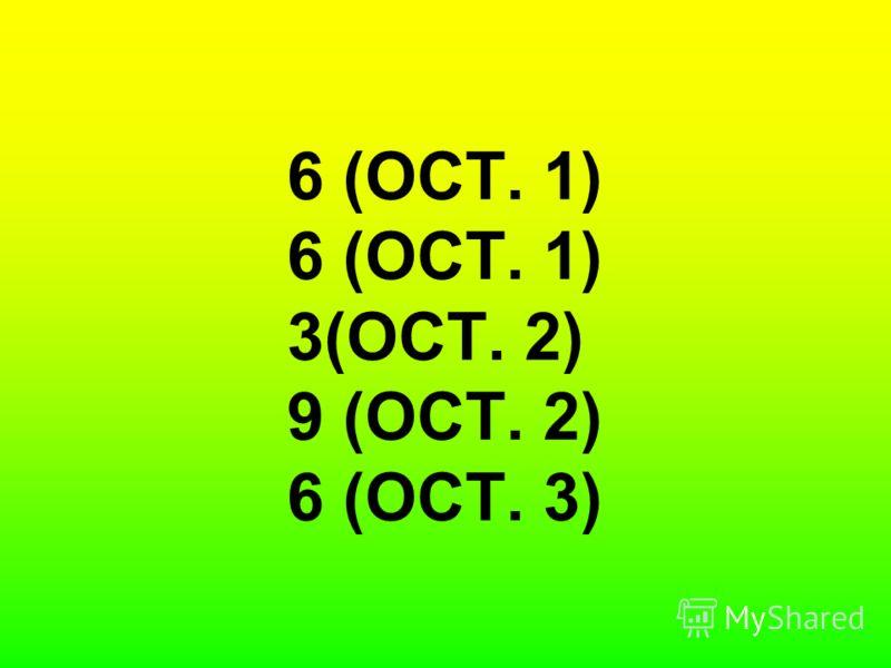 6 (ОСТ. 1) 6 (ОСТ. 1) 3(ОСТ. 2) 9 (ОСТ. 2) 6 (ОСТ. 3)