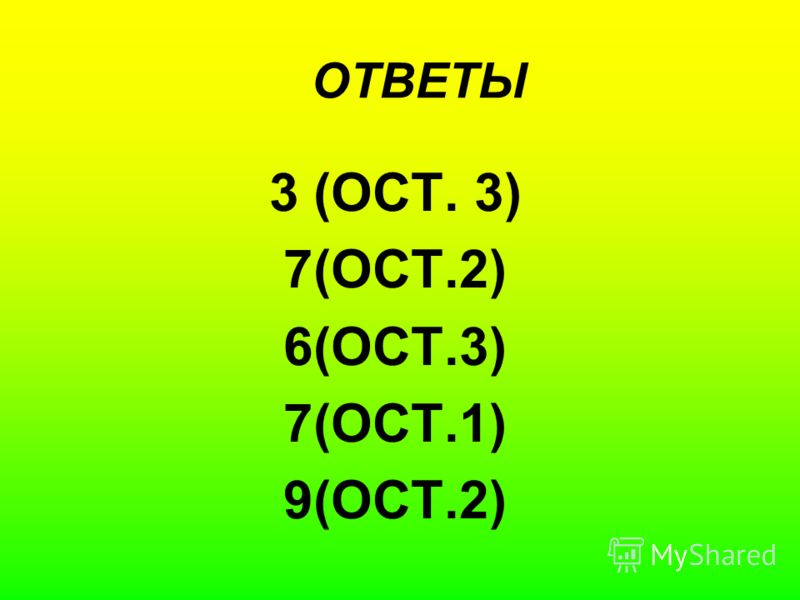 ОТВЕТЫ 3 (ОСТ. 3) 7(ОСТ.2) 6(ОСТ.3) 7(ОСТ.1) 9(ОСТ.2)
