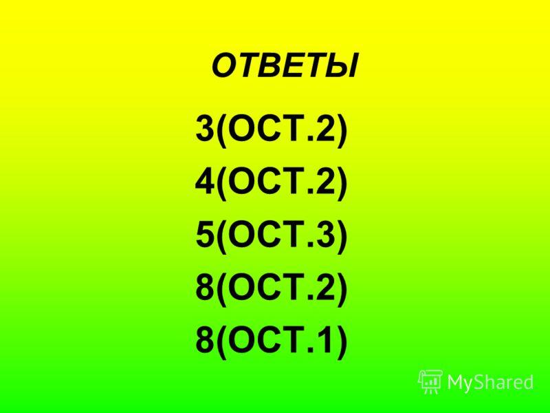 ОТВЕТЫ 3(ОСТ.2) 4(ОСТ.2) 5(ОСТ.3) 8(ОСТ.2) 8(ОСТ.1)