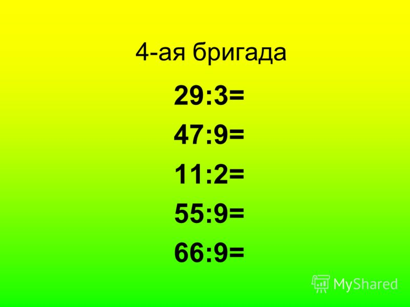 4-ая бригада 29:3= 47:9= 11:2= 55:9= 66:9=