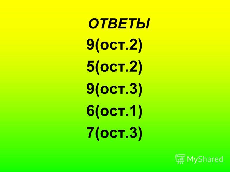 ОТВЕТЫ 9(ост.2) 5(ост.2) 9(ост.3) 6(ост.1) 7(ост.3)