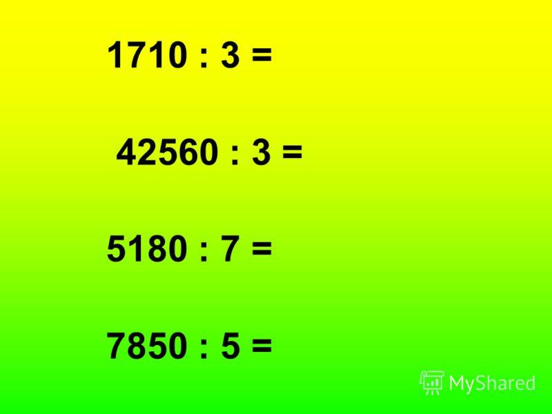 1710 : 3 = 42560 : 3 = 5180 : 7 = 7850 : 5 =