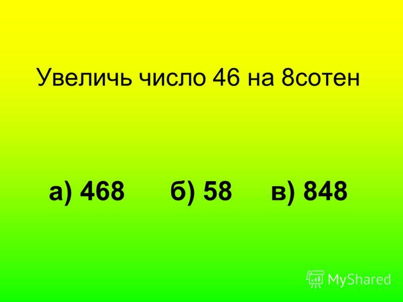 Увеличь число 46 на 8сотен а) 468 б) 58 в) 848