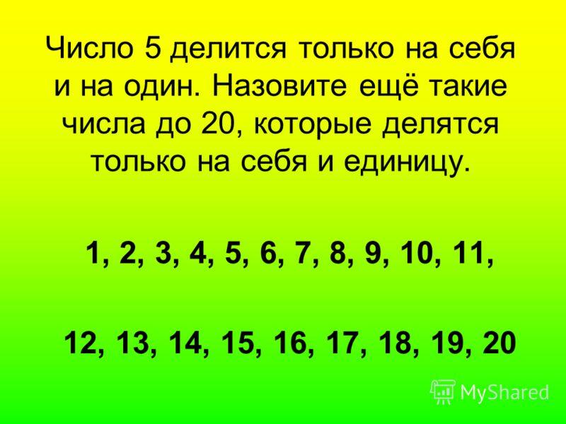 Число 5 делится только на себя и на один. Назовите ещё такие числа до 20, которые делятся только на себя и единицу. 1, 2, 3, 4, 5, 6, 7, 8, 9, 10, 11, 12, 13, 14, 15, 16, 17, 18, 19, 20