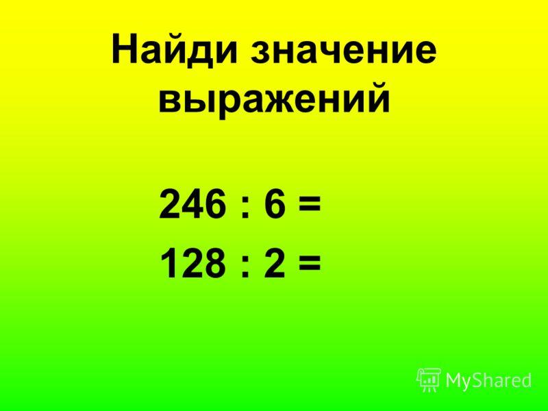 Найди значение выражений 246 : 6 = 128 : 2 =
