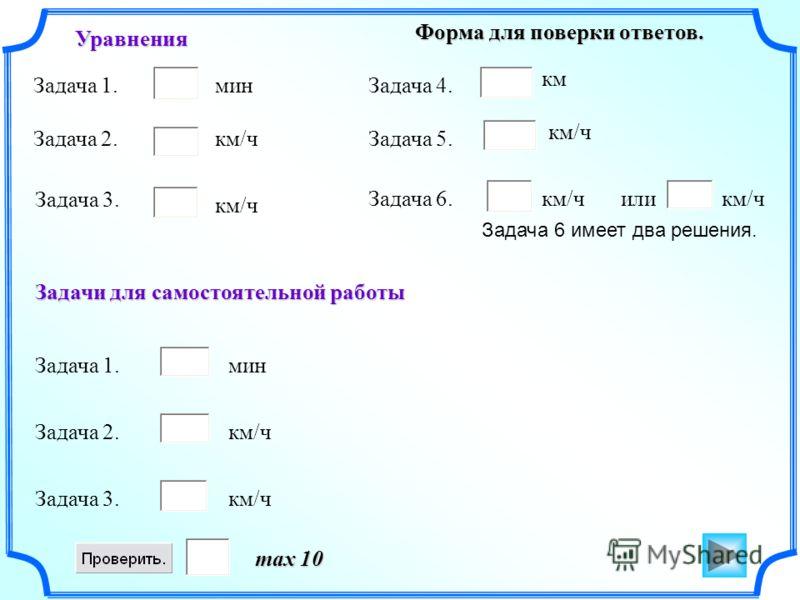 Форма для поверки ответов. max 10 Задача 1. Задача 2. Задача 3. Задача 1. Задача 2. Задача 3. Уравнения Задачи для самостоятельной работы Задача 4. Задача 5. Задача 6.или мин км/ч км км/ч Задача 6 имеет два решения. мин км/ч
