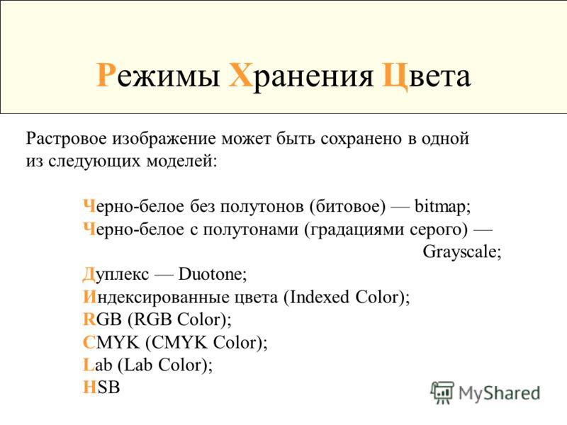 Режимы Хранения Цвета Растровое изображение может быть сохранено в одной из следующих моделей: Черно-белое без полутонов (битовое) bitmap; Черно-белое с полутонами (градациями серого) Grayscale; Дуплекс Duotone; Индексированные цвета (Indexed Color);