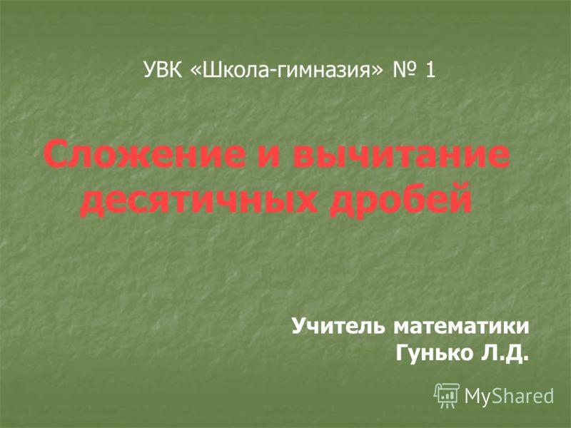 УВК «Школа-гимназия» 1 Сложение и вычитание десятичных дробей Учитель математики Гунько Л.Д.