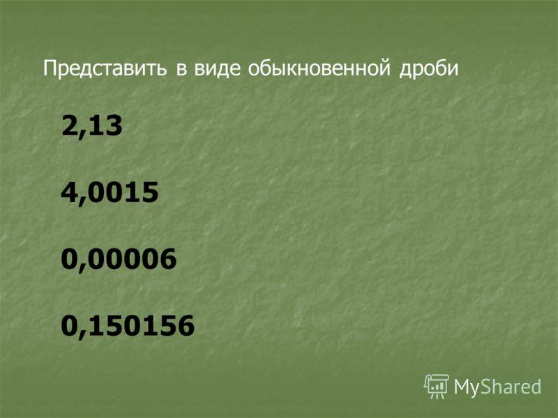 Представить в виде обыкновенной дроби 2,13 4,0015 0,00006 0,150156