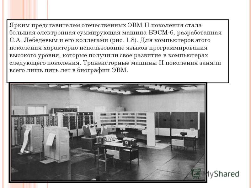 Ярким представителем отечественных ЭВМ II поколения стала большая электронная суммирующая машина БЭСМ-6, разработанная С.А. Лебедевым и его коллегами (рис. 1.8). Для компьютеров этого поколения характерно использование языков программирования высок