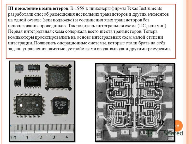 III поколение компьютеров. В 1959 г. инженеры фирмы Texas Instruments разработали способ размещения нескольких транзисторов и других элементов на одной основе (или подложке) и соединения этих транзисторов без использования проводников. Так родилась и