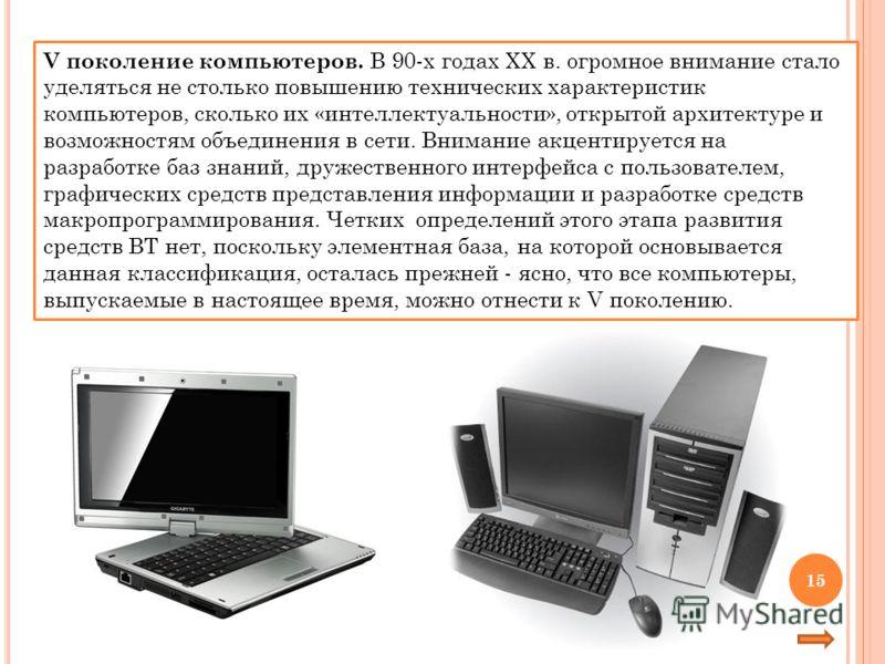 V поколение компьютеров. В 90-х годах XX в. огромное внимание стало уделяться не столько повышению технических характеристик компьютеров, сколько их «интеллектуальности», открытой архитектуре и возможностям объединения в сети. Внимание акцентируется