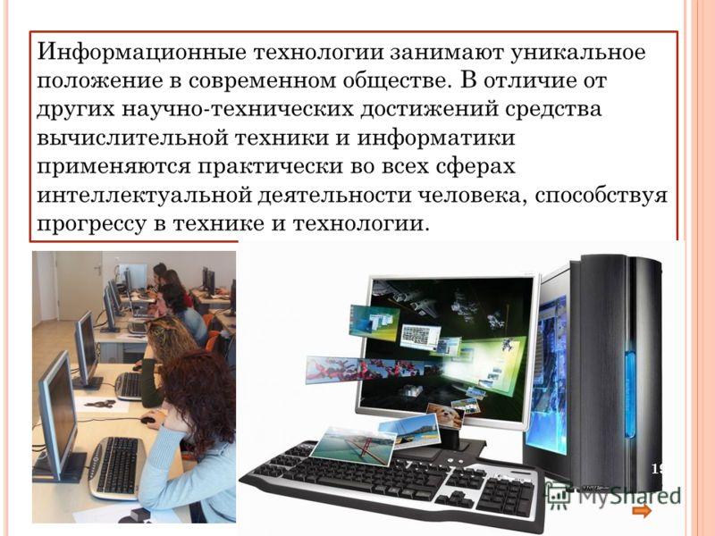 Информационные технологии занимают уникальное положение в современном обществе. В отличие от других научно-технических достижений средства вычислительной техники и информатики применяются практически во всех сферах интеллектуальной деятельности челов