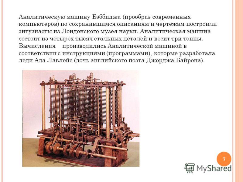 Аналитическую машину Бэббиджа (прообраз современных компьютеров) по сохранившимся описаниям и чертежам построили энтузиасты из Лондонского музея науки. Аналитическая машина состоит из четырех тысяч стальных деталей и весит три тонны. Вычисления произ