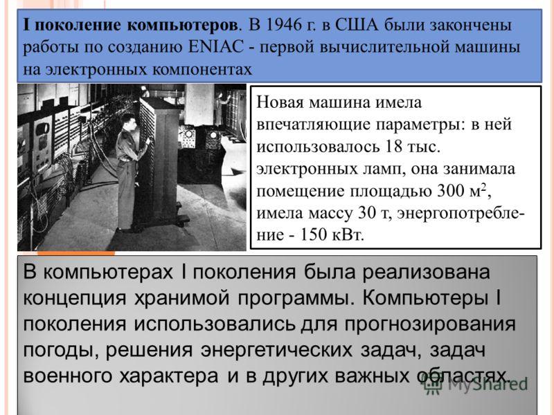 I поколение компьютеров. В 1946 г. в США были закончены работы по созданию ENIAC - первой вычислительной машины на электронных компонентах Новая машина имела впечатляющие параметры: в ней использовалось 18 тыс. электронных ламп, она занимала поме