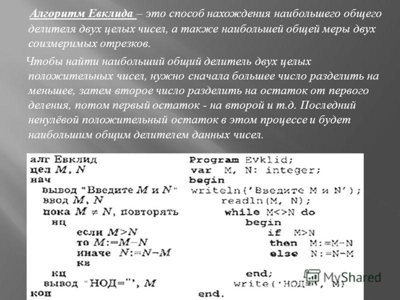 Алгоритм Евклида – это способ нахождения наибольшего общего делителя двух целых чисел, а также наибольшей общей меры двух соизмеримых отрезков. Чтобы найти наибольший общий делитель двух целых положительных чисел, нужно сначала большее число разделит