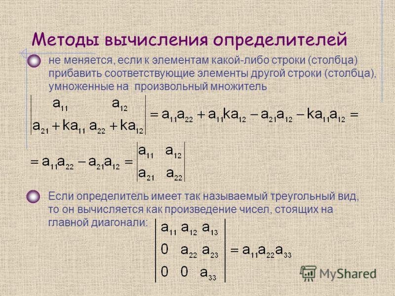 Методы вычисления определителей не меняется, если к элементам какой-либо строки (столбца) прибавить соответствующие элементы другой строки (столбца), умноженные на произвольный множитель Если определитель имеет так называемый треугольный вид, то он в