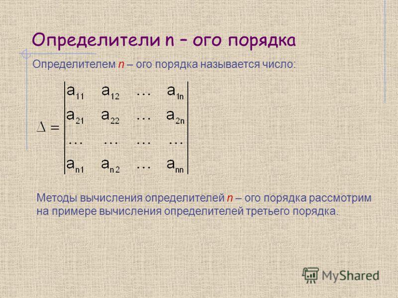 Определители n – ого порядка Определителем n – ого порядка называется число: Методы вычисления определителей n – ого порядка рассмотрим на примере вычисления определителей третьего порядка.
