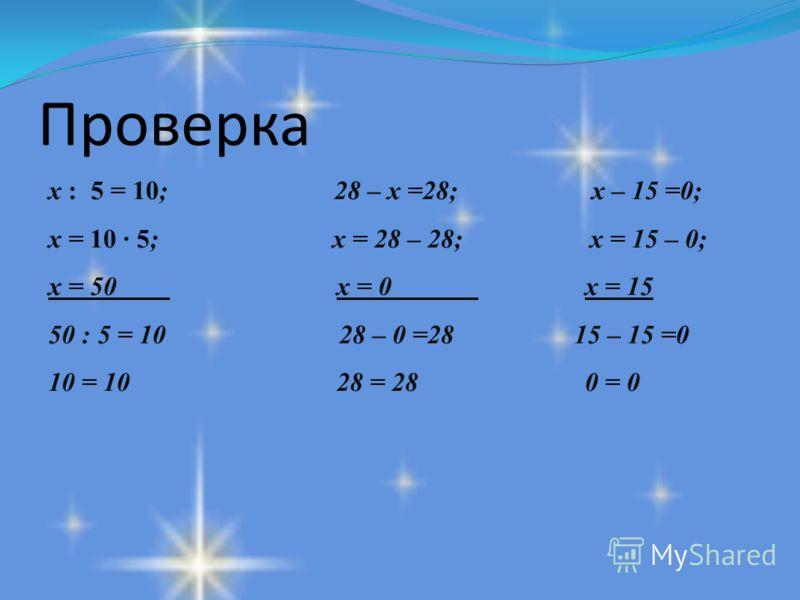 Проверка х : 5 = 10; 28 – х =28; х – 15 =0; х = 10 · 5; х = 28 – 28; х = 15 – 0; х = 50 х = 0 х = 15 50 : 5 = 10 28 – 0 =28 15 – 15 =0 10 = 10 28 = 28 0 = 0