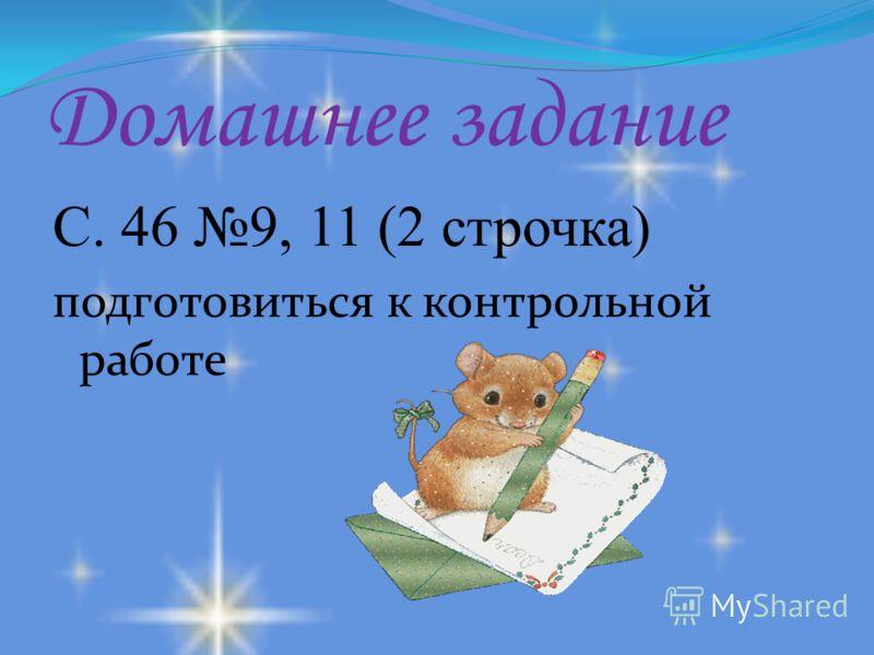 Домашнее задание С. 46 9, 11 (2 строчка) подготовиться к контрольной работе
