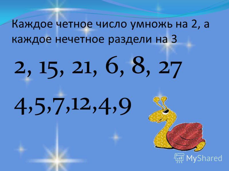 Каждое четное число умножь на 2, а каждое нечетное раздели на 3 2, 15, 21, 6, 8, 27 4,5,7,12,4,9