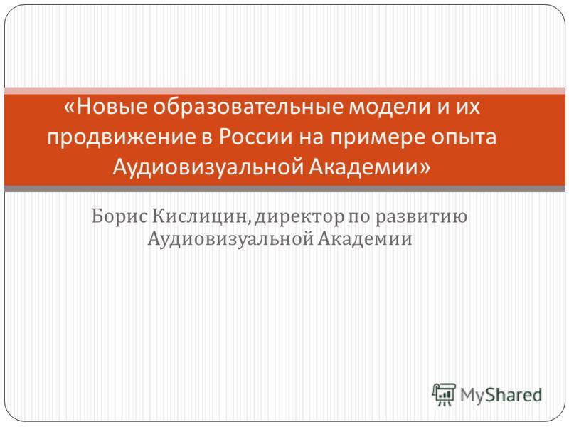 Борис Кислицин, директор по развитию Аудиовизуальной Академии «Новые образовательные модели и их продвижение в России на примере опыта Аудиовизуальной Академии»