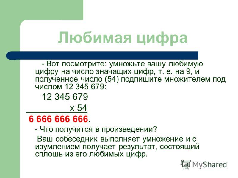 - Вот посмотрите: умножьте вашу любимую цифру на число значащих цифр, т. е. на 9, и полученное число (54) подпишите множителем под числом 12 345 679: 12 345 679 х 54 6 666 666 666. - Что получится в произведении? Ваш собеседник выполняет умножение и