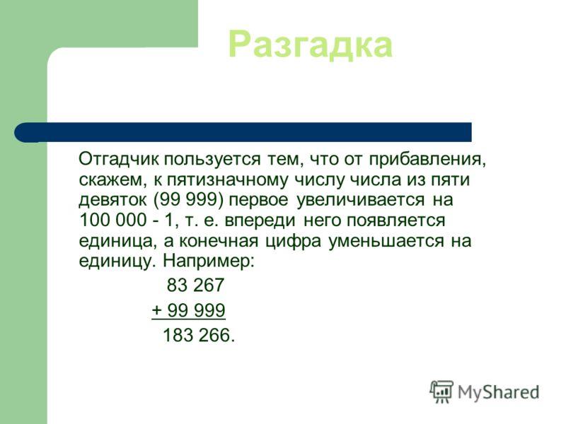 Разгадка Отгадчик пользуется тем, что от прибавления, скажем, к пятизначному числу числа из пяти девяток (99 999) первое увеличивается на 100 000 - 1, т. е. впереди него появляется единица, а конечная цифра уменьшается на единицу. Например: 83 267 +