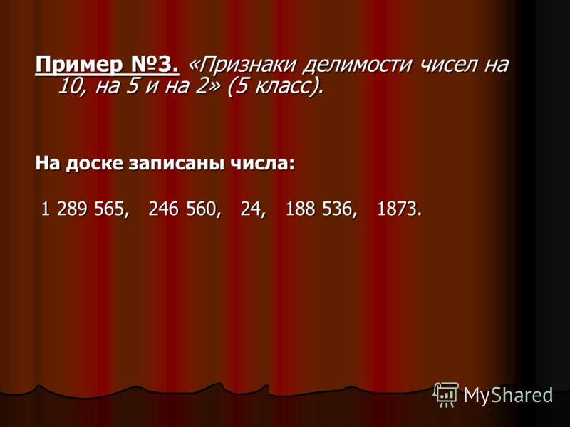 Пример 3. «Признаки делимости чисел на 10, на 5 и на 2» (5 класс). На доске записаны числа: 1 289 565, 246 560, 24, 188 536, 1873. 1 289 565, 246 560, 24, 188 536, 1873.