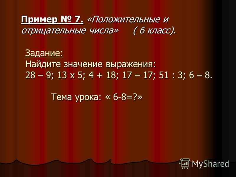 Найдите значение выражения: 28 – 9; 13 x 5; 4 + 18; 17 – 17; 51 : 3; 6 – 8. Тема урока: « 6-8=?» Задание: Найдите значение выражения: 28 – 9; 13 x 5; 4 + 18; 17 – 17; 51 : 3; 6 – 8. Тема урока: « 6-8=?» Пример 7. «Положительные и отрицательные числа»