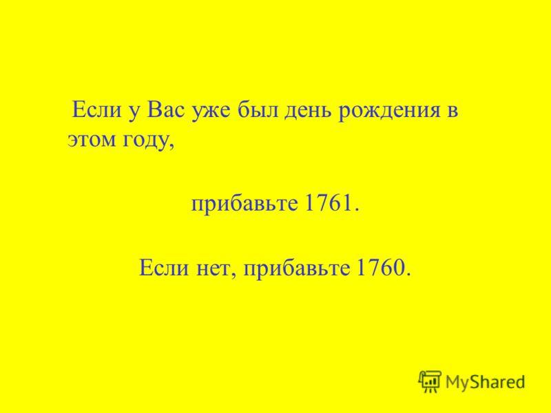 Если у Вас уже был день рождения в этом году, прибавьте 1761. Если нет, прибавьте 1760.