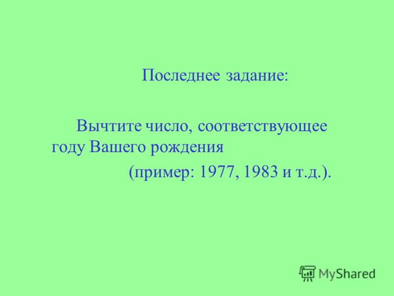 Последнее задание: Вычтите число, соответствующее году Вашего рождения (пример: 1977, 1983 и т.д.).