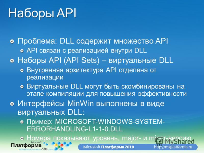 http://msplatforma.ruMicrosoft Платформа 2010 Наборы API Проблема: DLL содержит множество API API связан с реализацией внутри DLL Наборы API (API Sets) – виртуальные DLL Внутренняя архитектура API отделена от реализации Виртуальные DLL могут быть ско