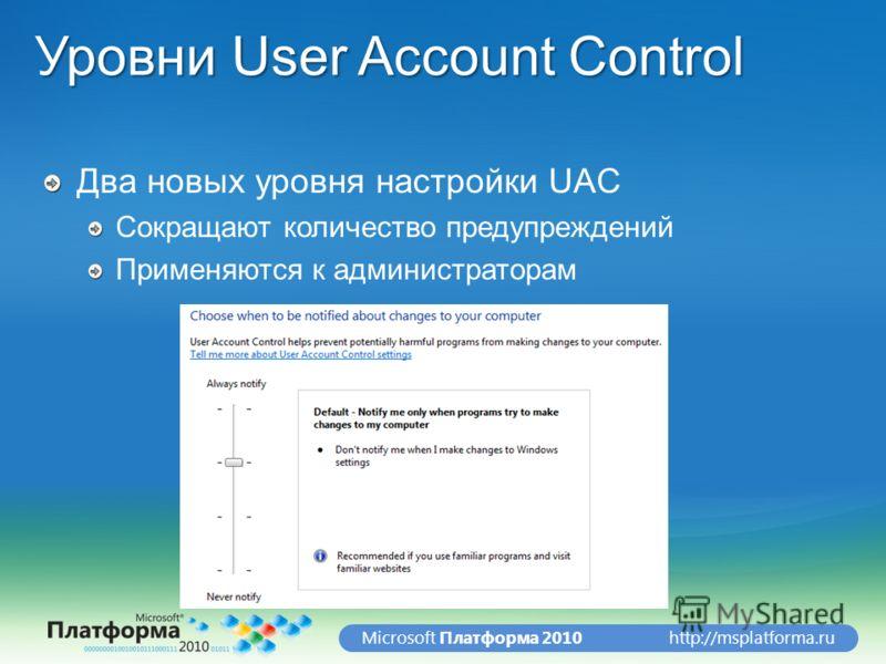 http://msplatforma.ruMicrosoft Платформа 2010 Уровни User Account Control Два новых уровня настройки UAC Сокращают количество предупреждений Применяются к администраторам