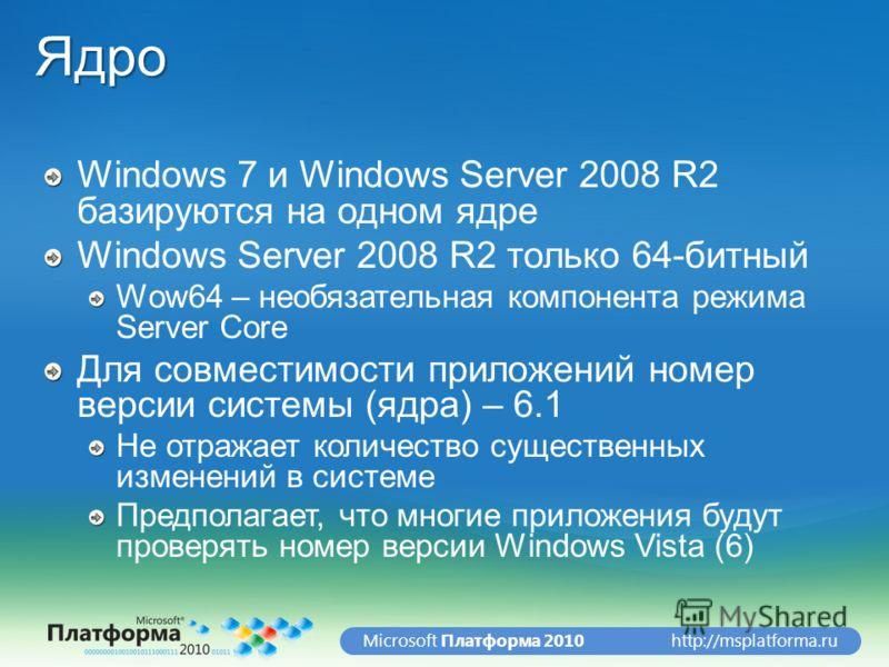 http://msplatforma.ruMicrosoft Платформа 2010Ядро Windows 7 и Windows Server 2008 R2 базируются на одном ядре Windows Server 2008 R2 только 64-битный Wow64 – необязательная компонента режима Server Core Для совместимости приложений номер версии систе