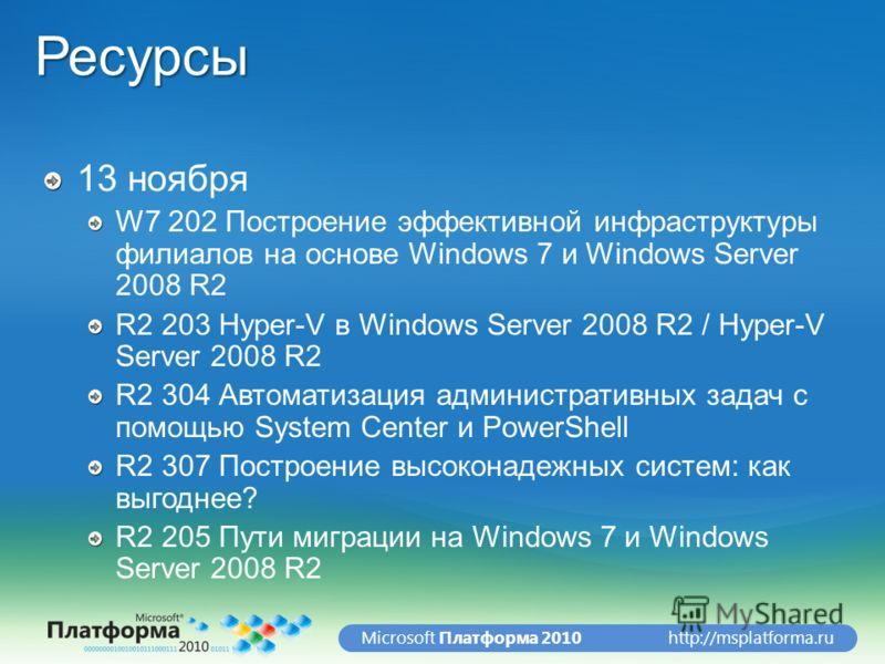 http://msplatforma.ruMicrosoft Платформа 2010Ресурсы 13 ноября W7 202 Построение эффективной инфраструктуры филиалов на основе Windows 7 и Windows Server 2008 R2 R2 203 Hyper-V в Windows Server 2008 R2 / Hyper-V Server 2008 R2 R2 304 Автоматизация ад