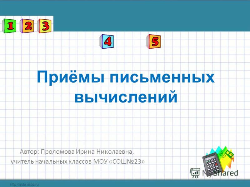 Приёмы письменных вычислений Автор: Проломова Ирина Николаевна, учитель начальных классов МОУ «СОШ23»