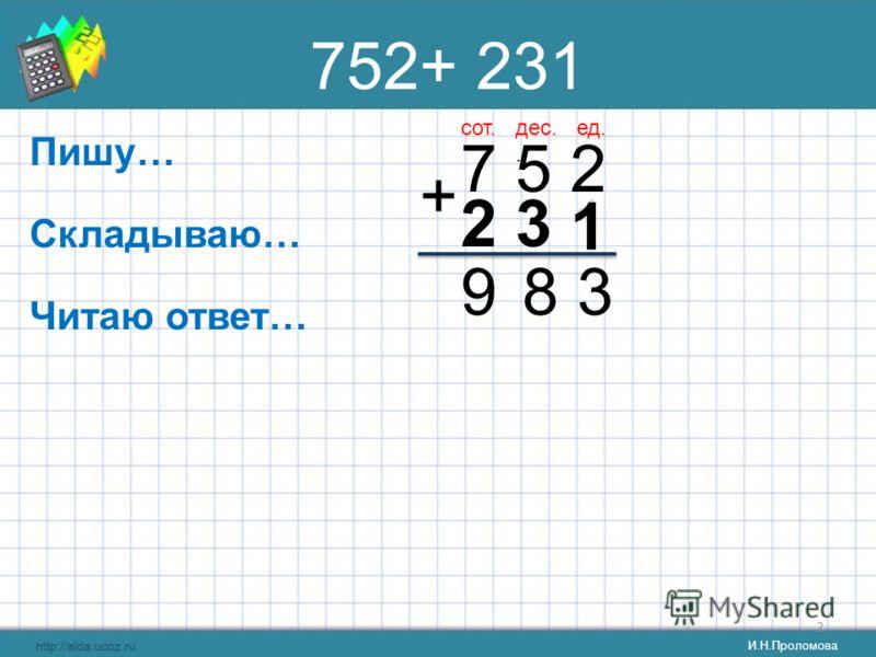2 752+ 231 Пишу… 7 5 2 + Складываю… Читаю ответ… ед.дес.. сот. 389 2 3 1 1 3 2 И.Н.Проломова