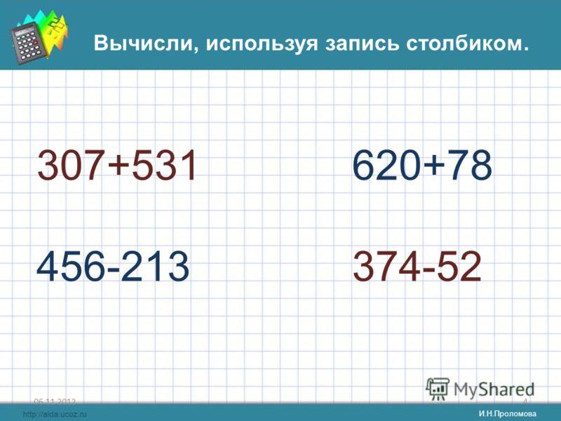 06.11.20124 Вычисли, используя запись столбиком. 307+531 456-213 620+78 374-52 И.Н.Проломова