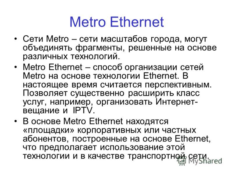 Metro Ethernet Сети Metro – сети масштабов города, могут объединять фрагменты, решенные на основе различных технологий. Metro Ethernet – способ организации сетей Metro на основе технологии Ethernet. В настоящее время считается перспективным. Позволяе