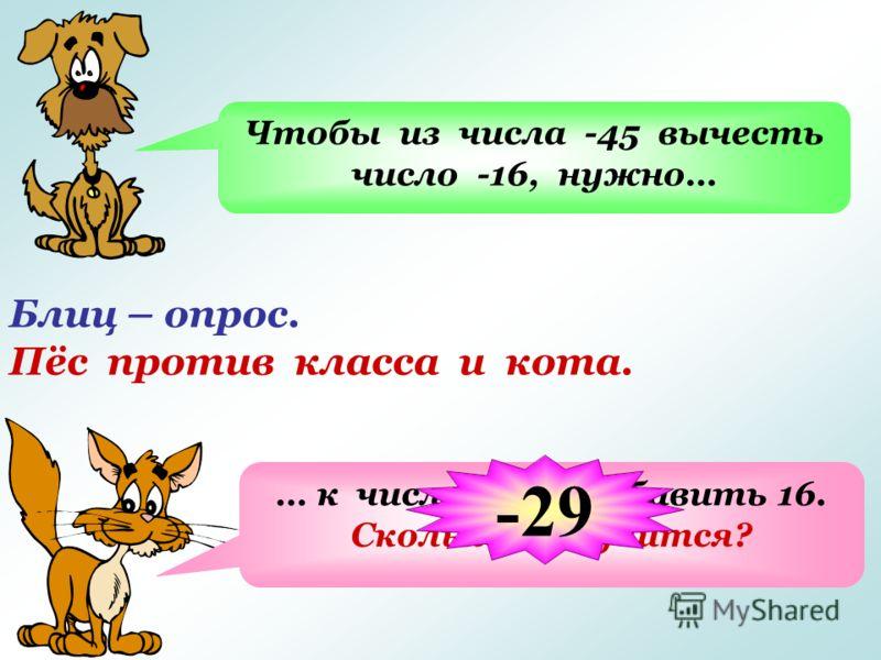 Блиц – опрос. Пёс против класса и кота. Чтобы из числа -45 вычесть число -16, нужно… … к числу -45 прибавить 16. Сколько получится? -29
