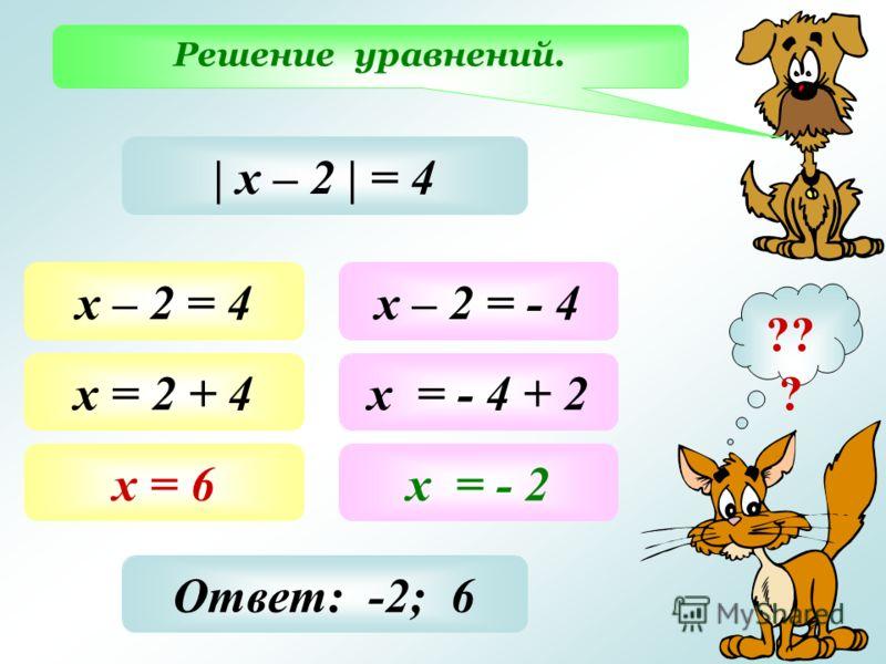 Решение уравнений. ?? ? | х – 2 | = 4 х – 2 = 4 х = 2 + 4 х = 6 х – 2 = - 4 х = - 4 + 2 х = - 2 Ответ: -2; 6