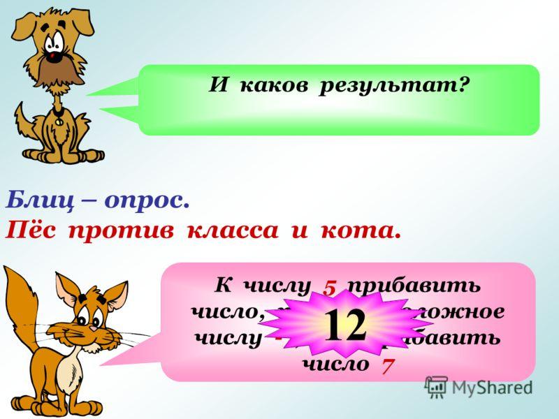 Блиц – опрос. Пёс против класса и кота. Из числа 5 вычесть число -7, означает… К числу 5 прибавить число, противоположное числу -7, т.е. прибавить число 7 И каков результат? 12
