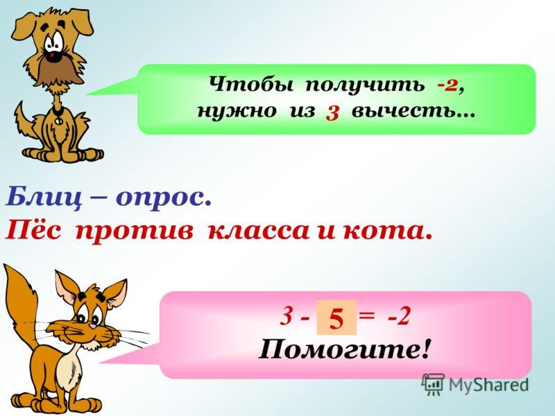 Блиц – опрос. Пёс против класса и кота. Чтобы получить -2, нужно из 3 вычесть… 3 - … = -2 Помогите! 5