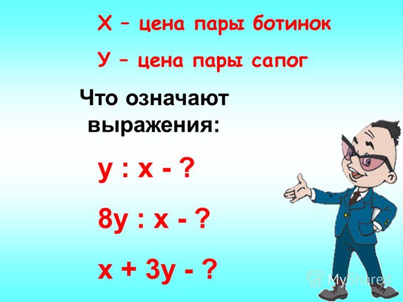 Х – цена пары ботинок У – цена пары сапог Что означают выражения: у : х - ? 8у : х - ? х + 3у - ?