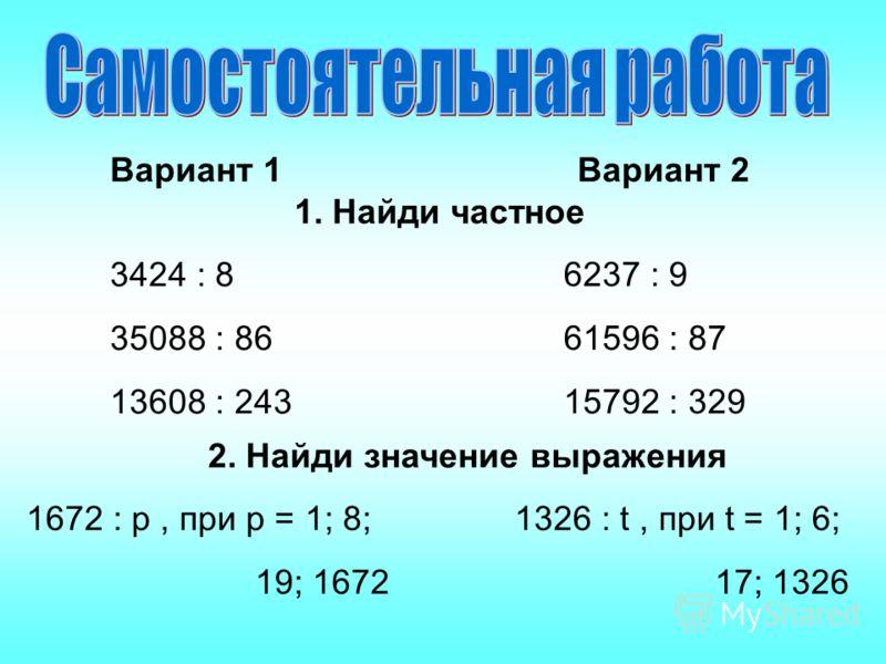 Вариант 1Вариант 2 1. Найди частное 3424 : 8 35088 : 86 13608 : 243 6237 : 9 61596 : 87 15792 : 329 2. Найди значение выражения 1672 : p, при р = 1; 8; 19; 1672 1326 : t, при t = 1; 6; 17; 1326