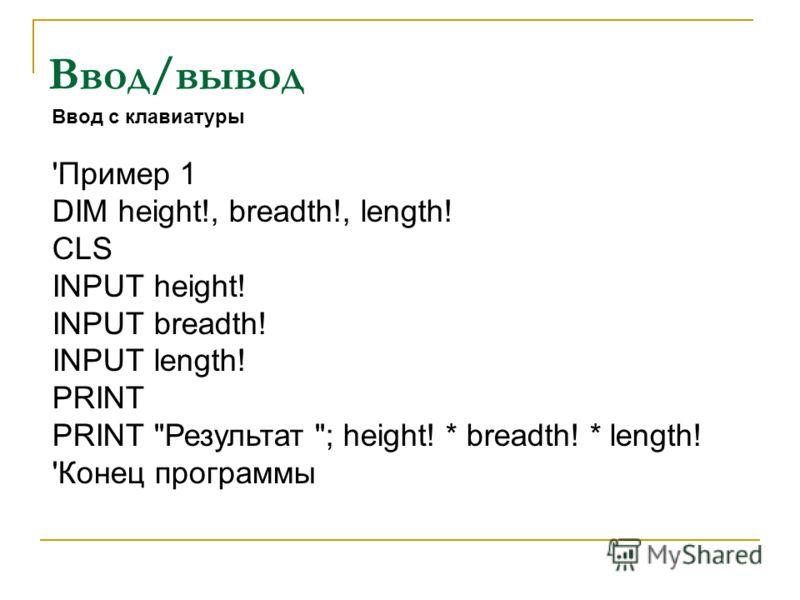 Ввод/вывод Ввод с клавиатуры 'Пример 1 DIM height!, breadth!, length! CLS INPUT height! INPUT breadth! INPUT length! PRINT PRINT Результат ; height! * breadth! * length! 'Конец программы